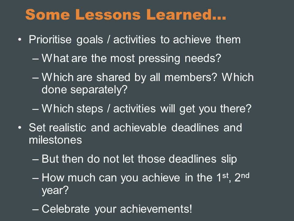 Some Lessons Learned… Prioritise goals / activities to achieve them