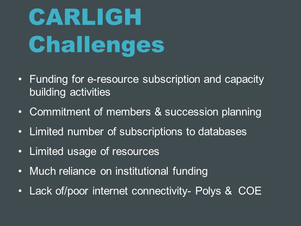 CARLIGH Challenges Funding for e-resource subscription and capacity building activities. Commitment of members & succession planning.