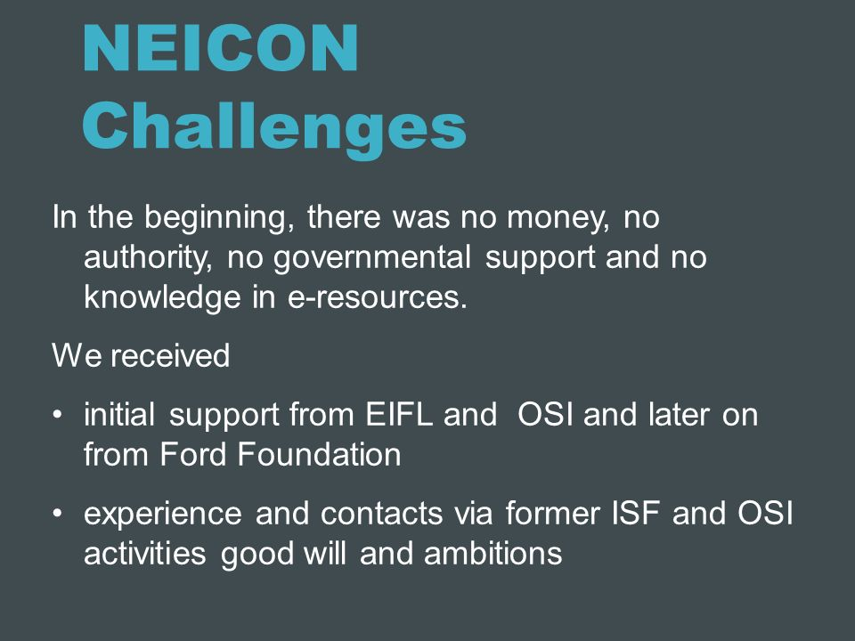 NEICON Challenges In the beginning, there was no money, no authority, no governmental support and no knowledge in e-resources.