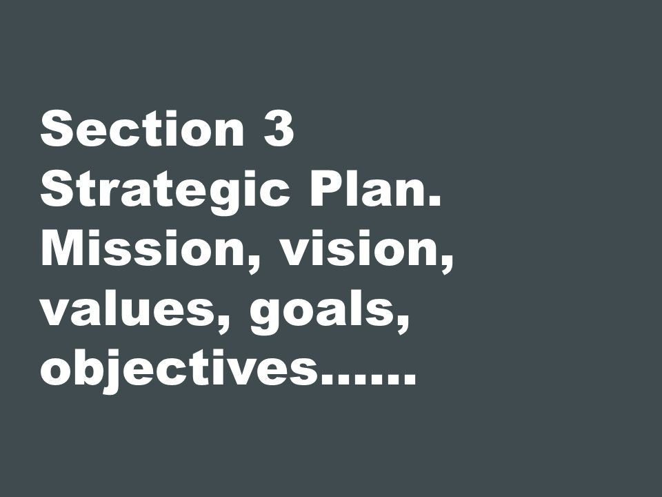 Section 3 Strategic Plan. Mission, vision, values, goals, objectives……