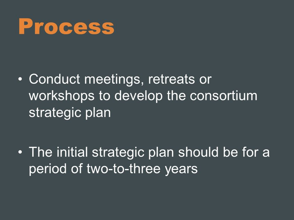 Process Conduct meetings, retreats or workshops to develop the consortium strategic plan.