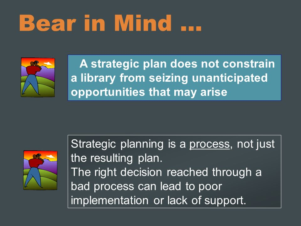 Bear in Mind … A strategic plan does not constrain a library from seizing unanticipated opportunities that may arise.