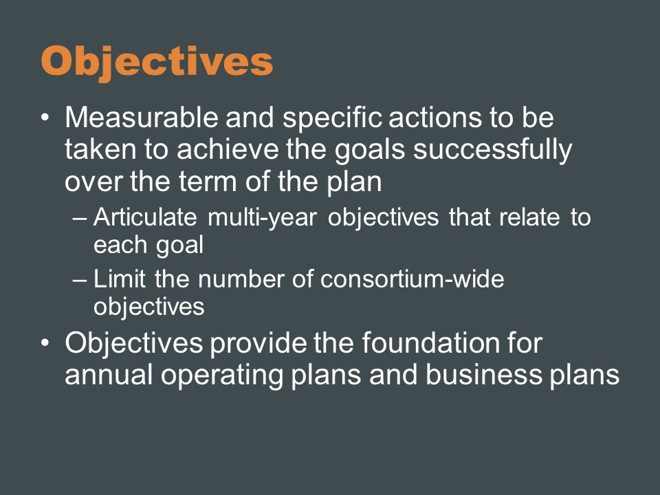 Objectives Measurable and specific actions to be taken to achieve the goals successfully over the term of the plan.