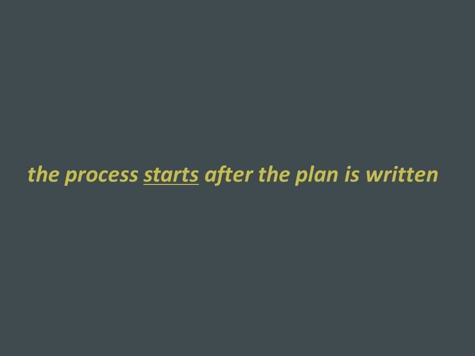 the process starts after the plan is written