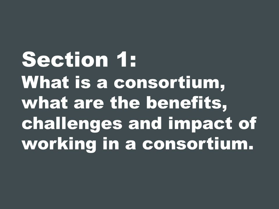Section 1: What is a consortium, what are the benefits, challenges and impact of working in a consortium.