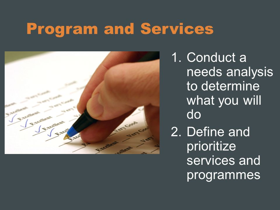 Program and Services Conduct a needs analysis to determine what you will do.