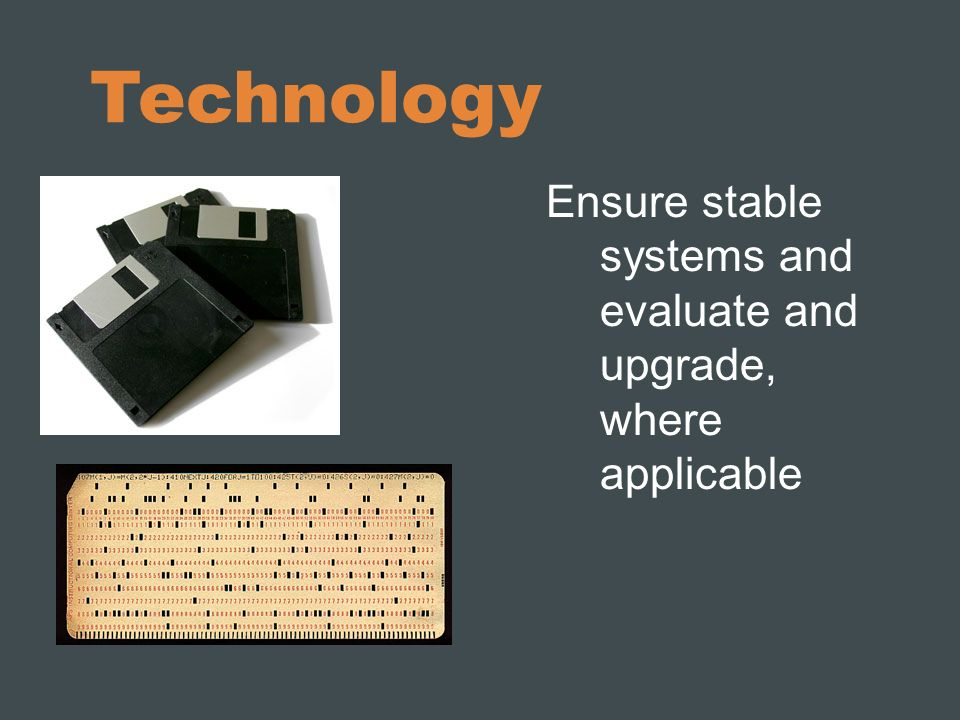 Technology Ensure stable systems and evaluate and upgrade, where applicable