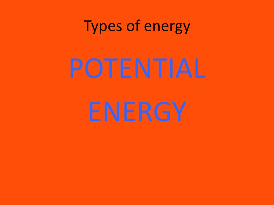 Types of energy POTENTIAL ENERGY