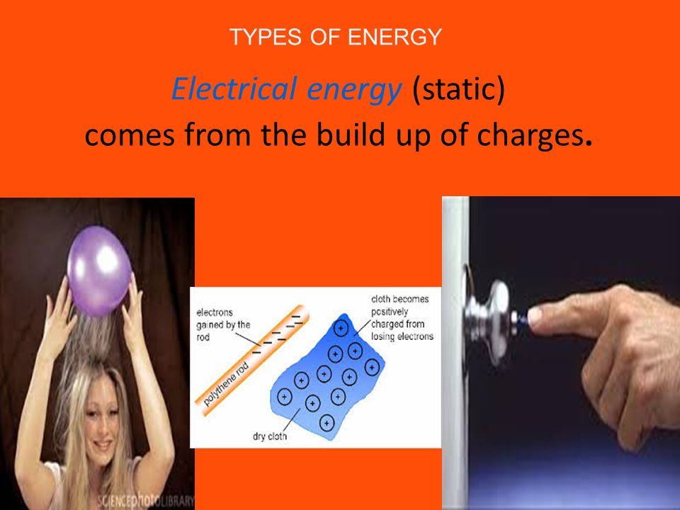Electrical energy (static) comes from the build up of charges.