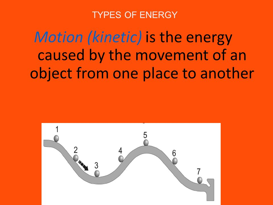 TYPES OF ENERGY Motion (kinetic) is the energy caused by the movement of an object from one place to another.
