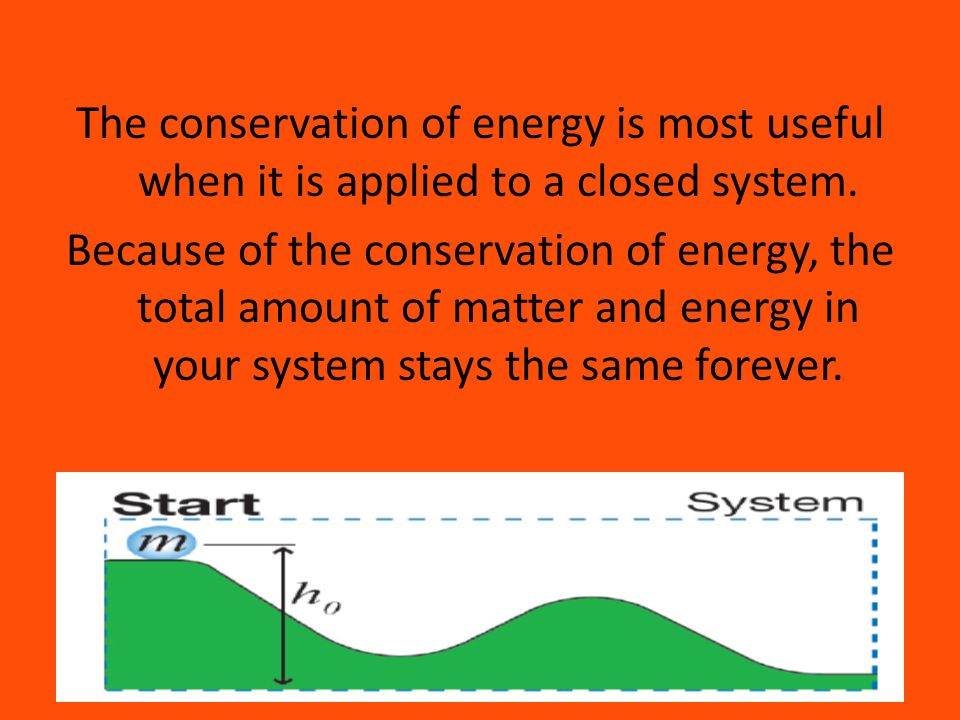The conservation of energy is most useful when it is applied to a closed system.