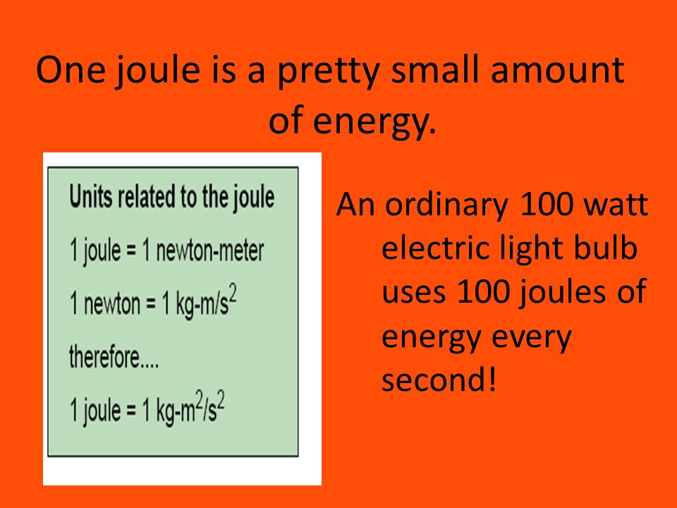 One joule is a pretty small amount of energy.
