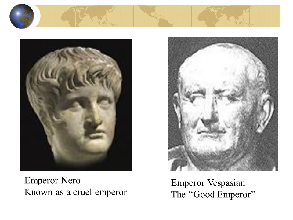 Emperor Nero Known as a cruel emperor Emperor Vespasian The Good Emperor