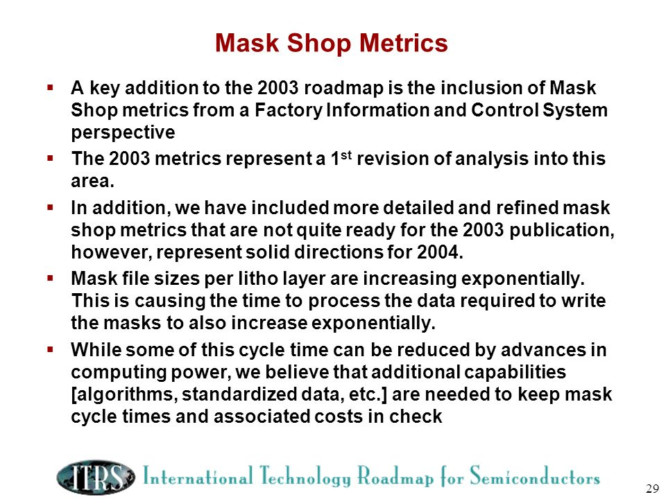 Mask Shop Metrics A key addition to the 2003 roadmap is the inclusion of Mask Shop metrics from a Factory Information and Control System perspective.