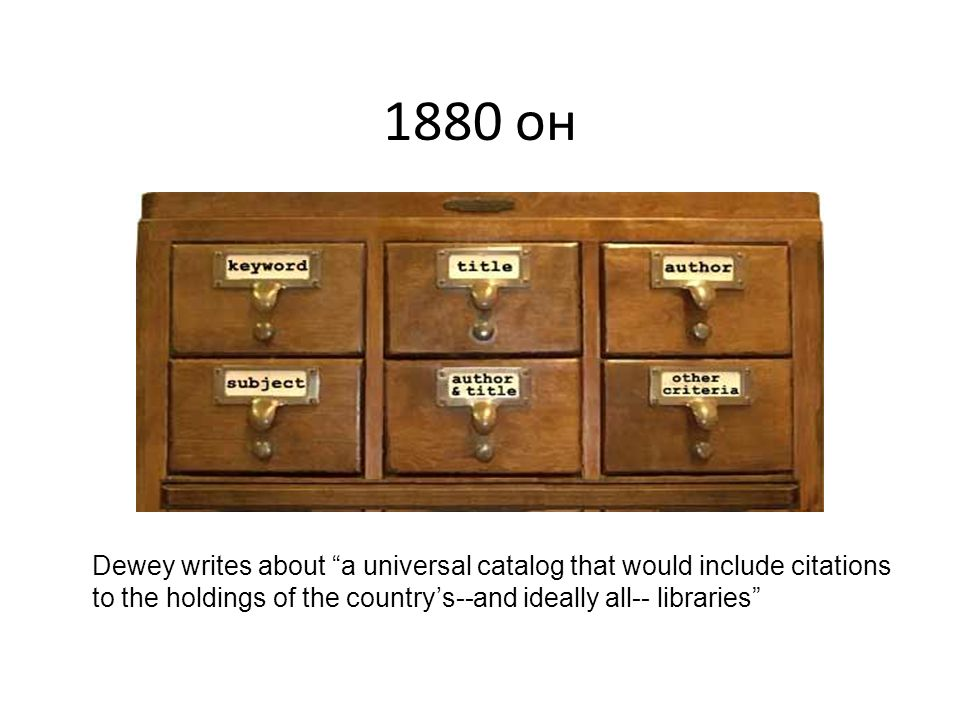 1880 он Dewey writes about a universal catalog that would include citations to the holdings of the country's--and ideally all-- libraries