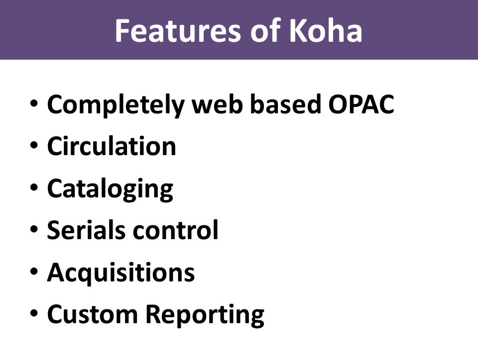 Features of Koha Completely web based OPAC Circulation Cataloging