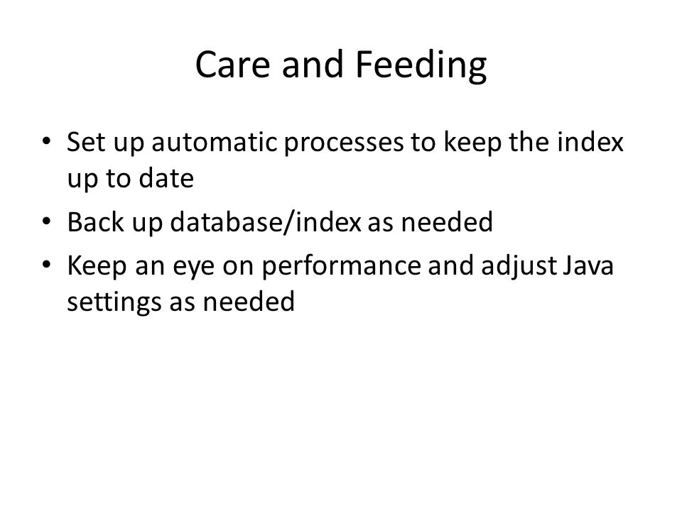 Care and Feeding Set up automatic processes to keep the index up to date. Back up database/index as needed.