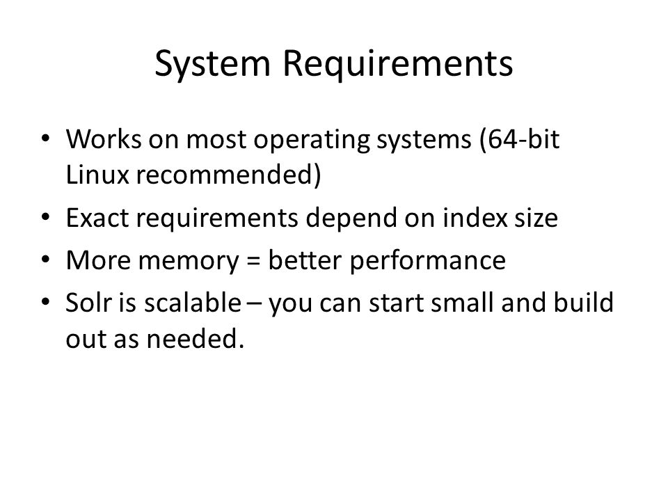 System Requirements Works on most operating systems (64-bit Linux recommended) Exact requirements depend on index size.