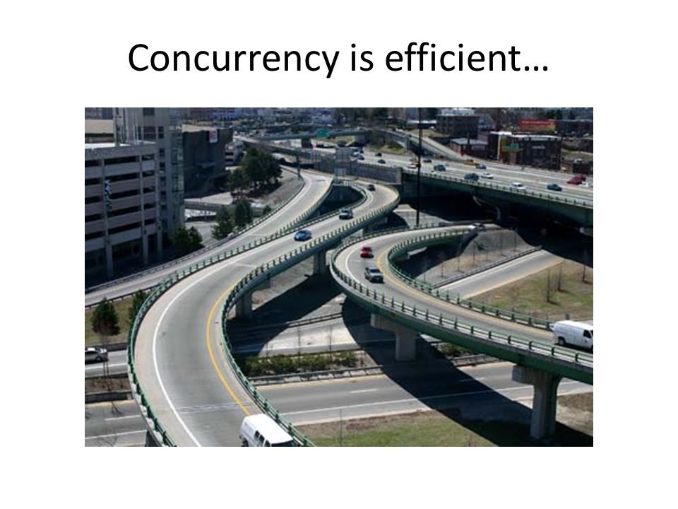 Concurrency is efficient…