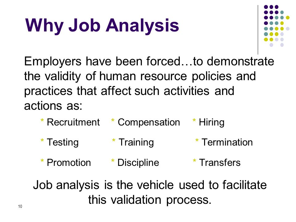 validity of a job analysis process A job analysis is a process used to collect information about the duties, responsibilities, necessary skills, outcomes, and work environment of a particular jobyou need as much data as possible to put together a job description, which is the frequent output result of the job analysis.
