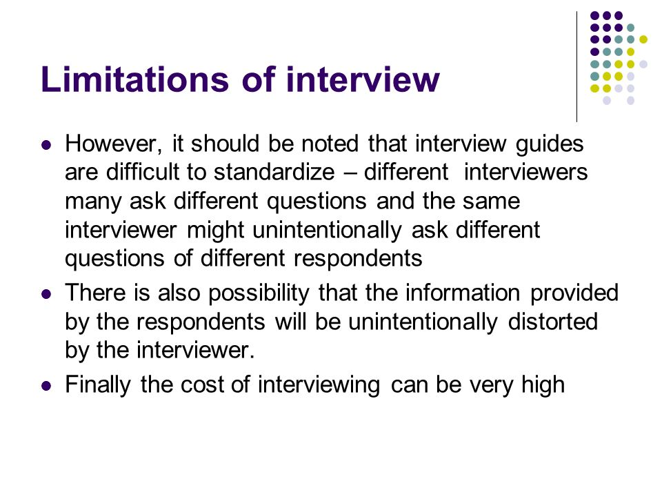 limitations of the interview Interviews give people an opportunity to express their opinions in their own  words, and can be an empowering experience people who may be reluctant to  fill.