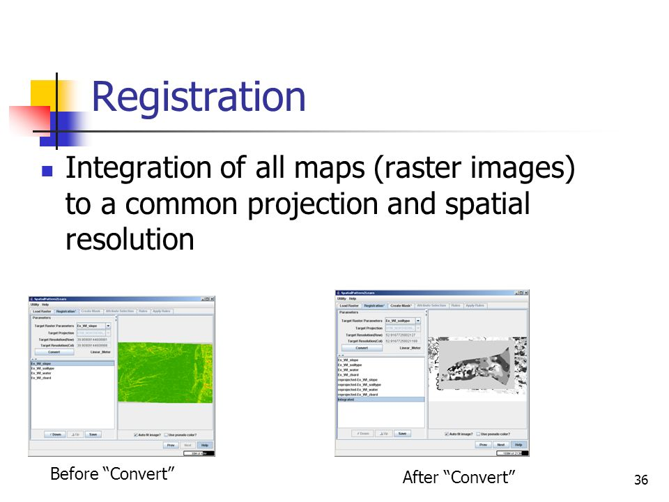 Registration Integration of all maps (raster images) to a common projection and spatial resolution.