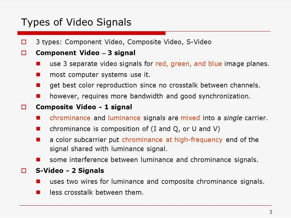 Types of Video Signals 3 types: Component Video, Composite Video, S-Video. Component Video – 3 signal.