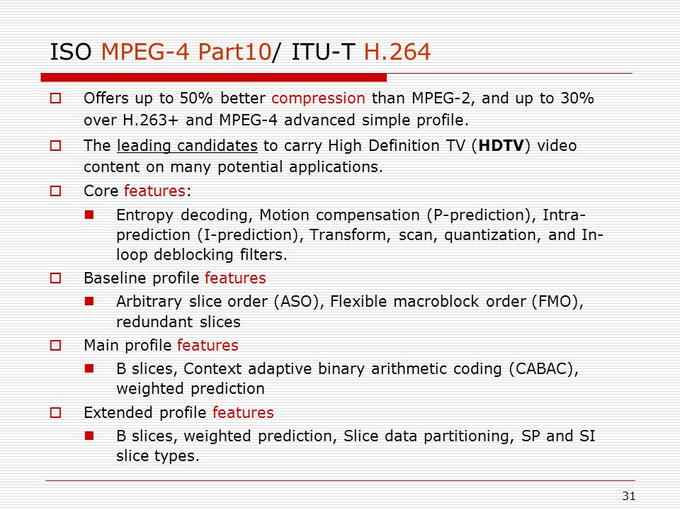 ISO MPEG-4 Part10/ ITU-T H.264 Offers up to 50% better compression than MPEG-2, and up to 30% over H.263+ and MPEG-4 advanced simple profile.