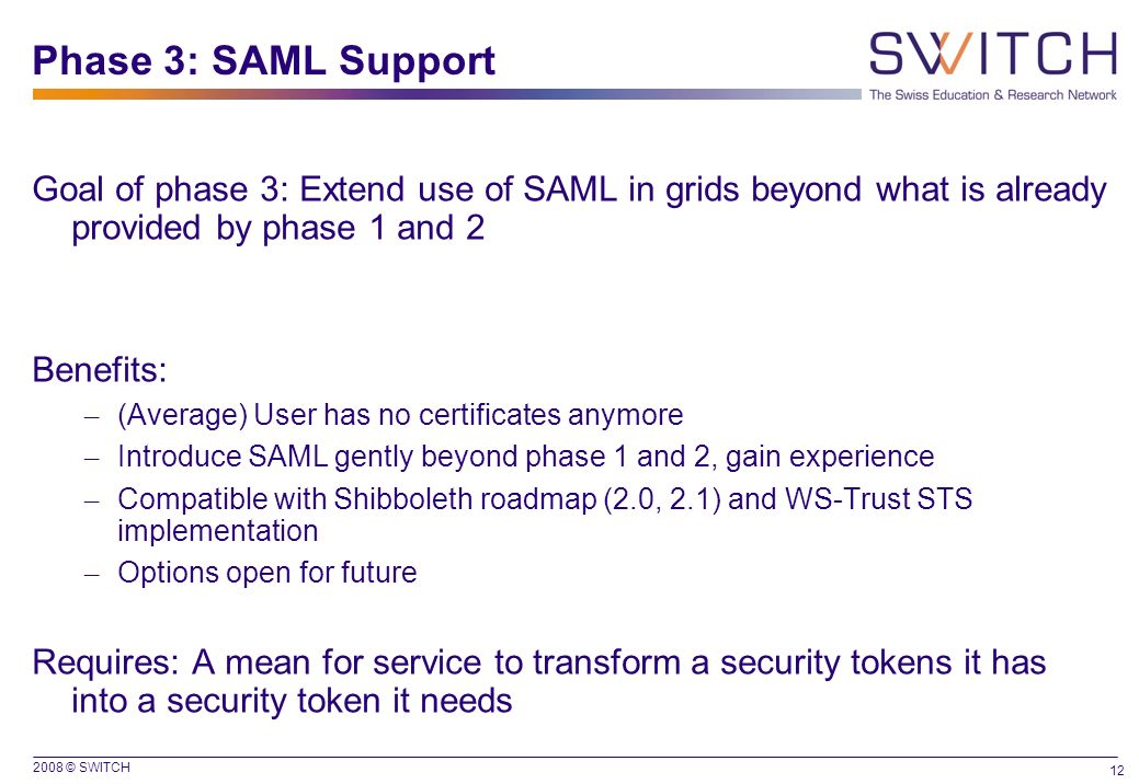 Phase 3: SAML Support Goal of phase 3: Extend use of SAML in grids beyond what is already provided by phase 1 and 2.