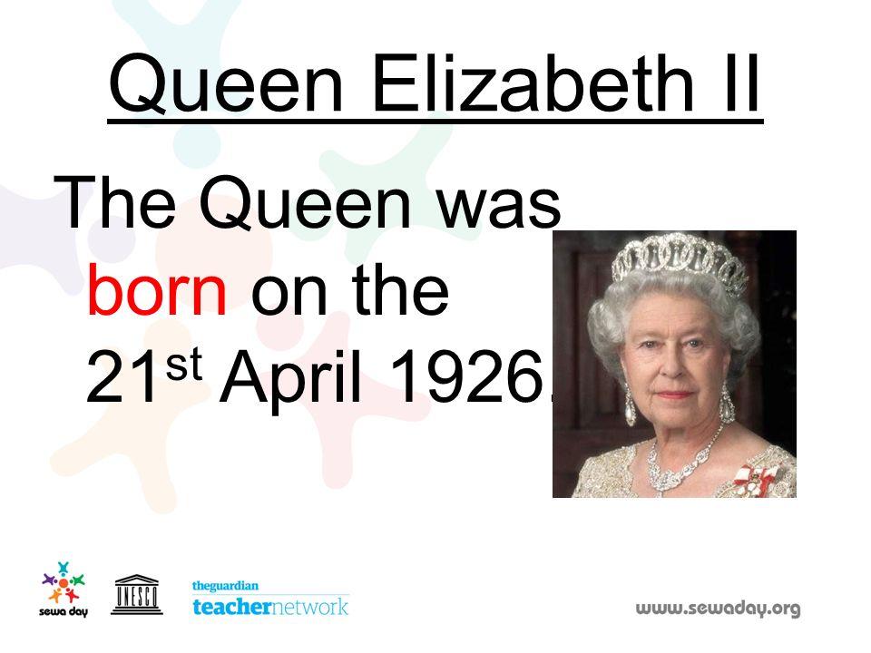 Queen Elizabeth II The Queen was born on the 21st April 1926.