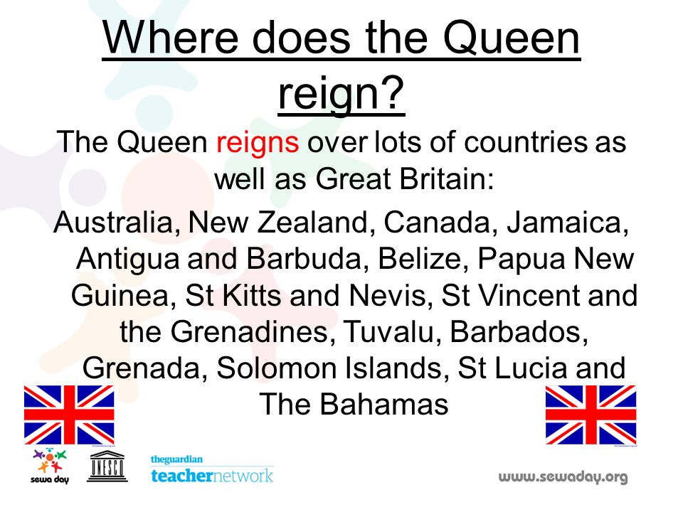 Where does the Queen reign