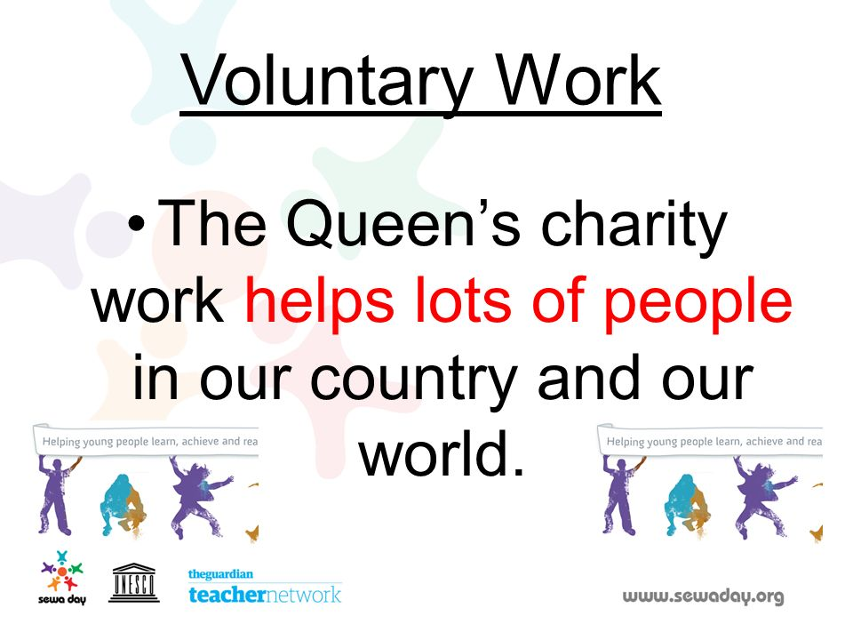 Voluntary Work The Queen's charity work helps lots of people in our country and our world.