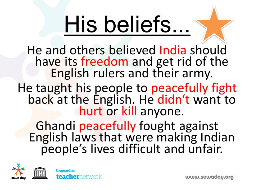His beliefs... He and others believed India should have its freedom and get rid of the English rulers and their army.