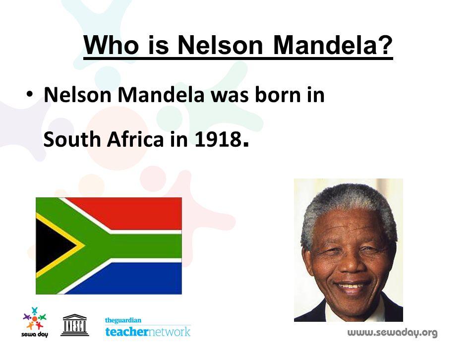 Who is Nelson Mandela Nelson Mandela was born in