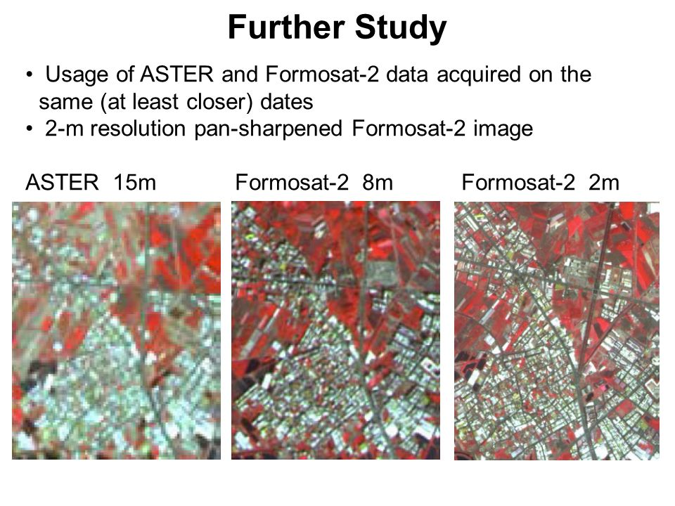 Further Study Usage of ASTER and Formosat-2 data acquired on the same (at least closer) dates. 2-m resolution pan-sharpened Formosat-2 image.