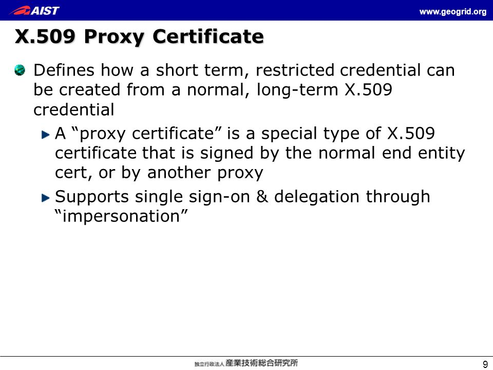X.509 Proxy Certificate Defines how a short term, restricted credential can be created from a normal, long-term X.509 credential.