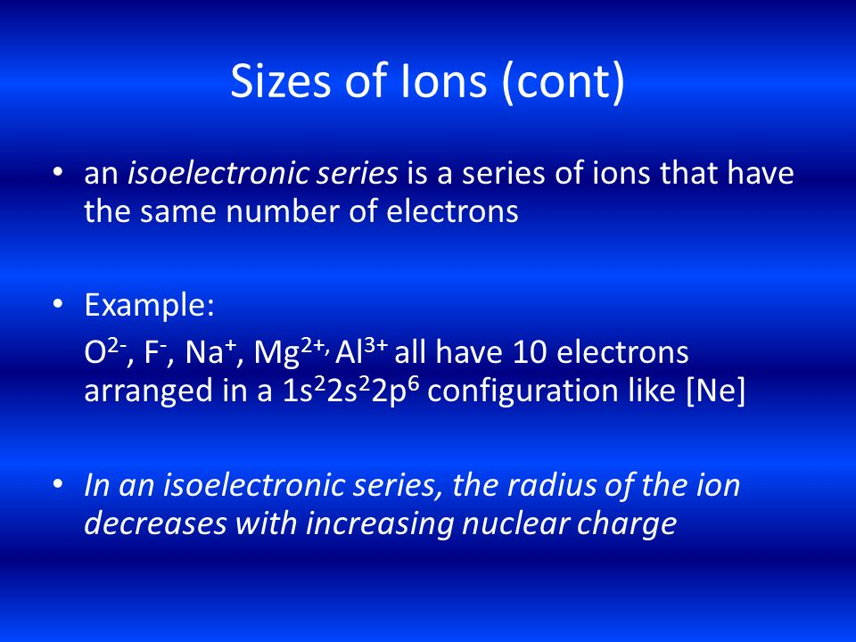 Sizes of Ions (cont) an isoelectronic series is a series of ions that have the same number of electrons.