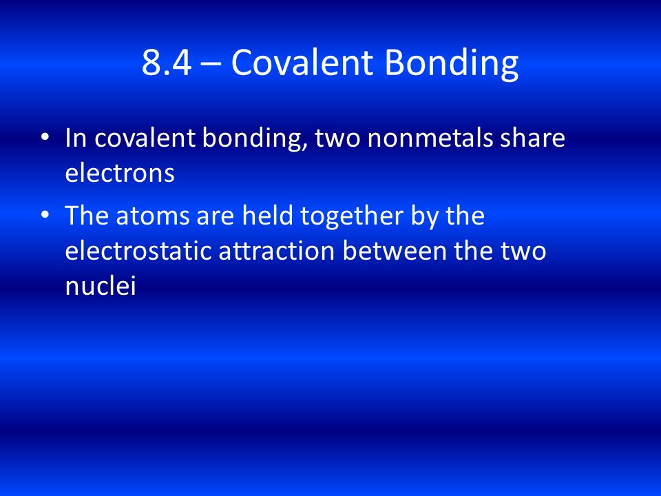 8.4 – Covalent Bonding In covalent bonding, two nonmetals share electrons.
