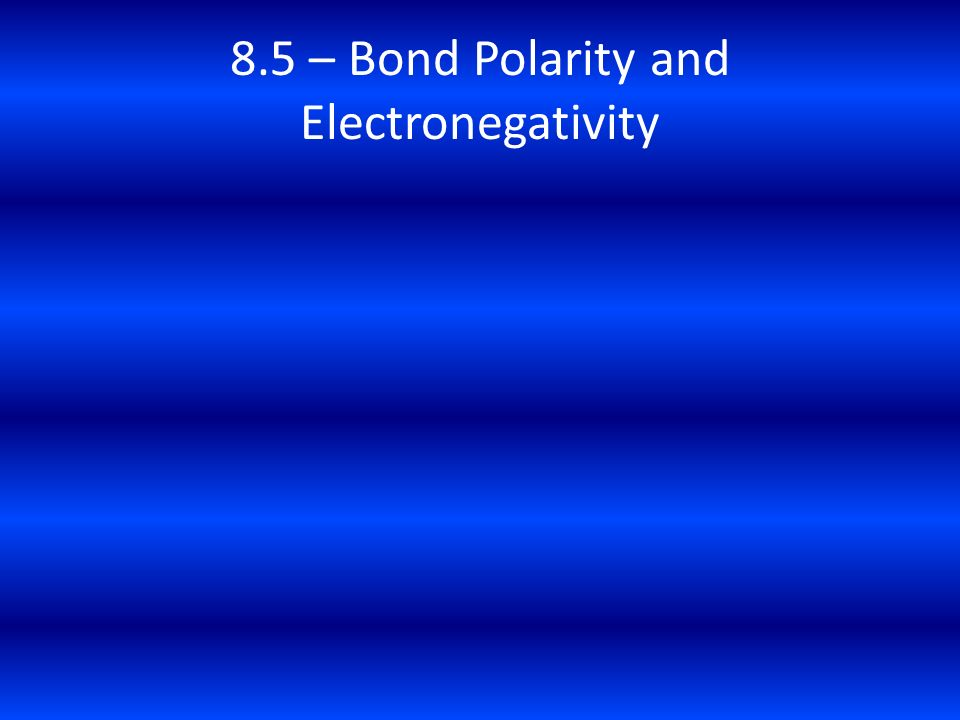 8.5 – Bond Polarity and Electronegativity