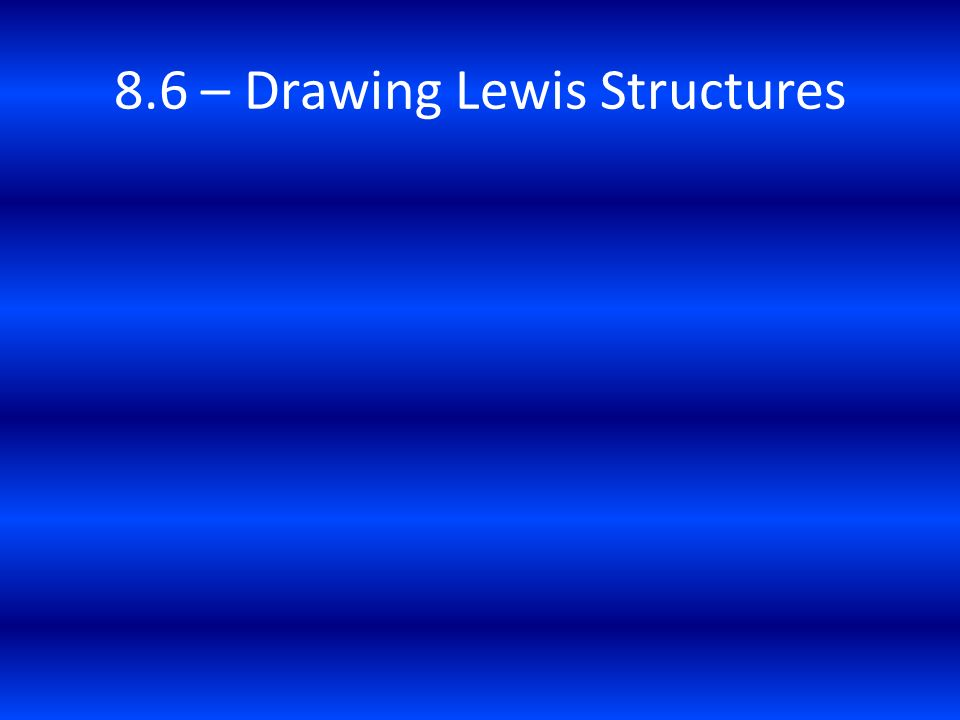 8.6 – Drawing Lewis Structures