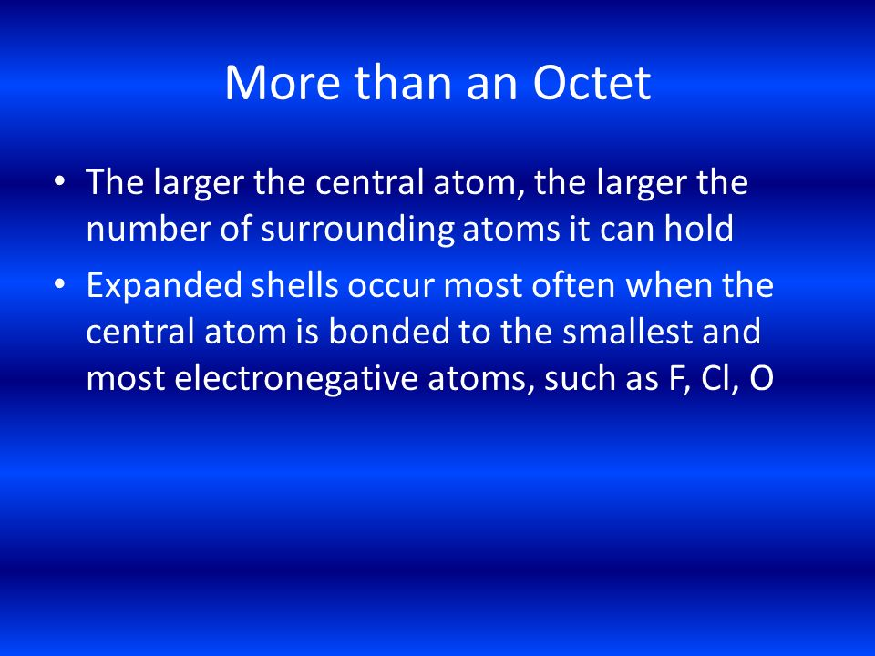More than an Octet The larger the central atom, the larger the number of surrounding atoms it can hold.