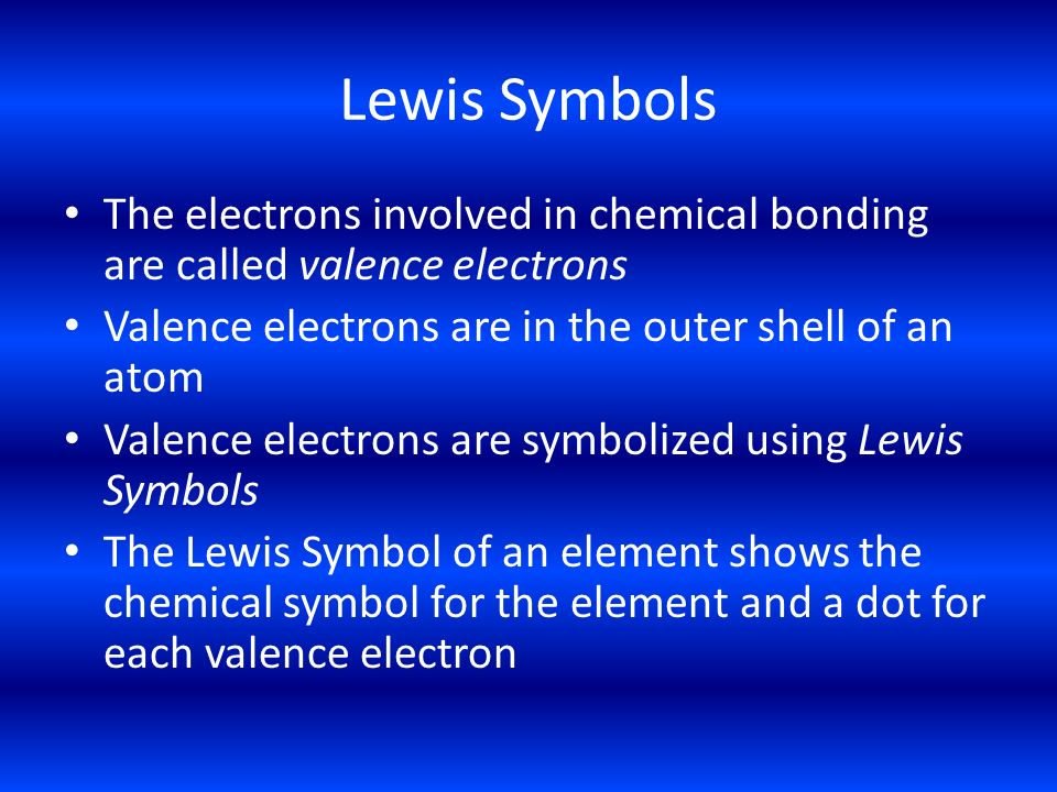 Lewis Symbols The electrons involved in chemical bonding are called valence electrons. Valence electrons are in the outer shell of an atom.