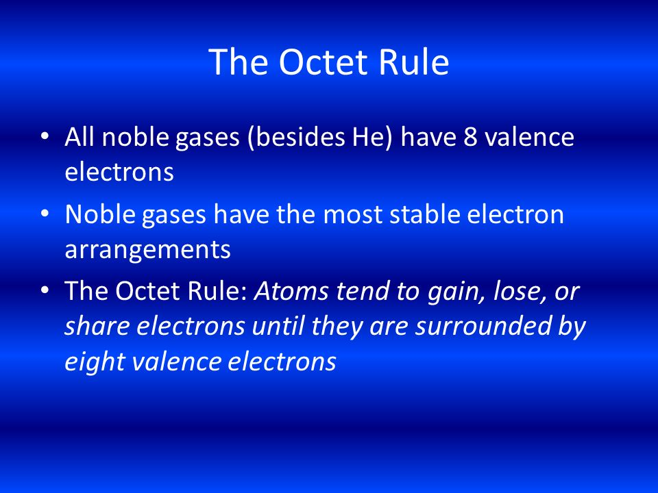 The Octet Rule All noble gases (besides He) have 8 valence electrons