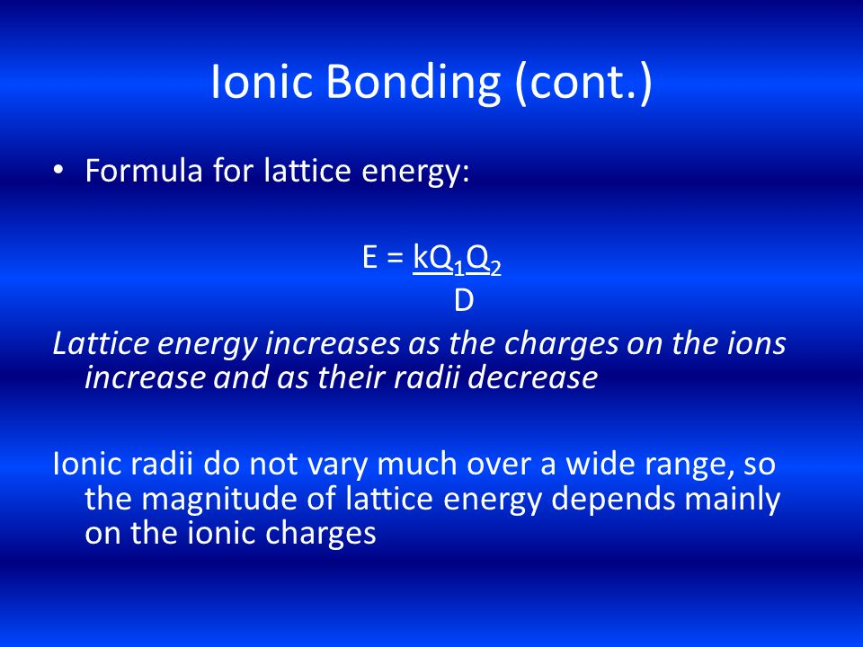 Ionic Bonding (cont.) Formula for lattice energy: E = kQ1Q2 D