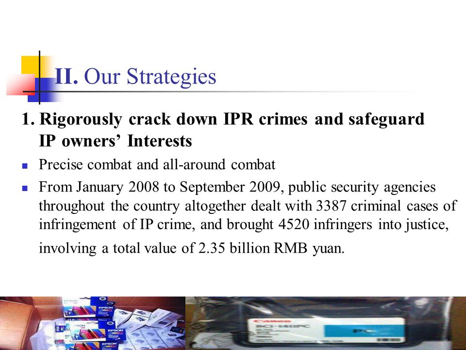 II. Our Strategies 1. Rigorously crack down IPR crimes and safeguard IP owners' Interests. Precise combat and all-around combat.