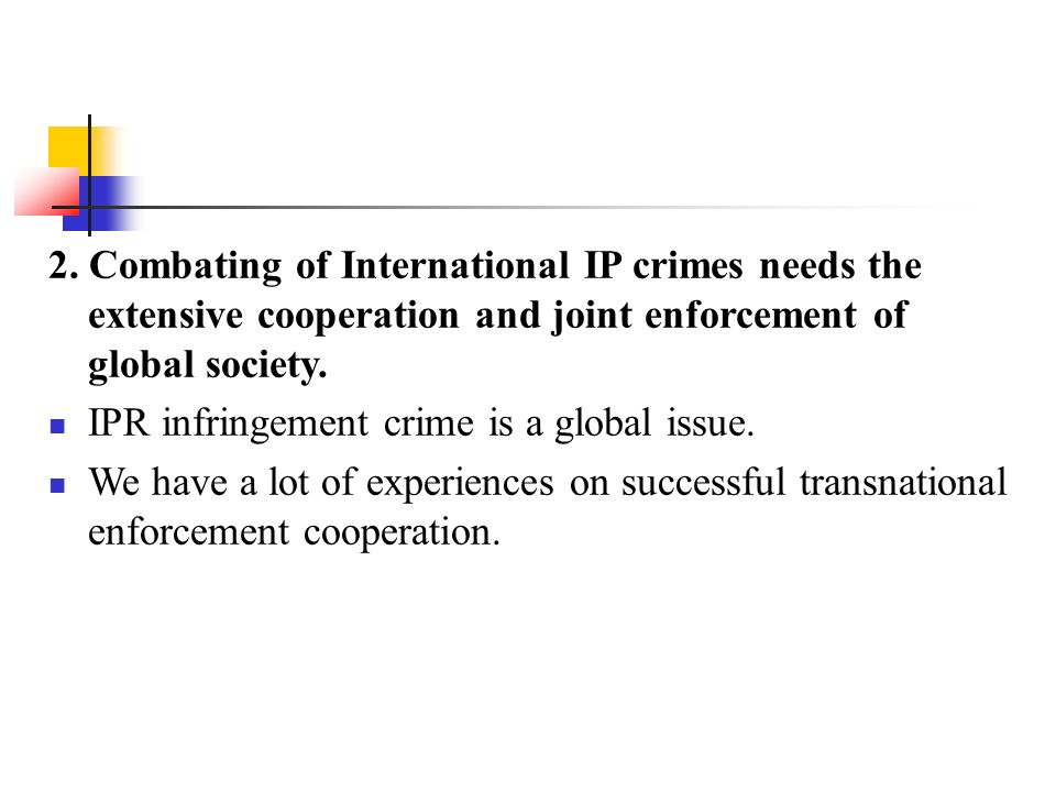 2. Combating of International IP crimes needs the extensive cooperation and joint enforcement of global society.