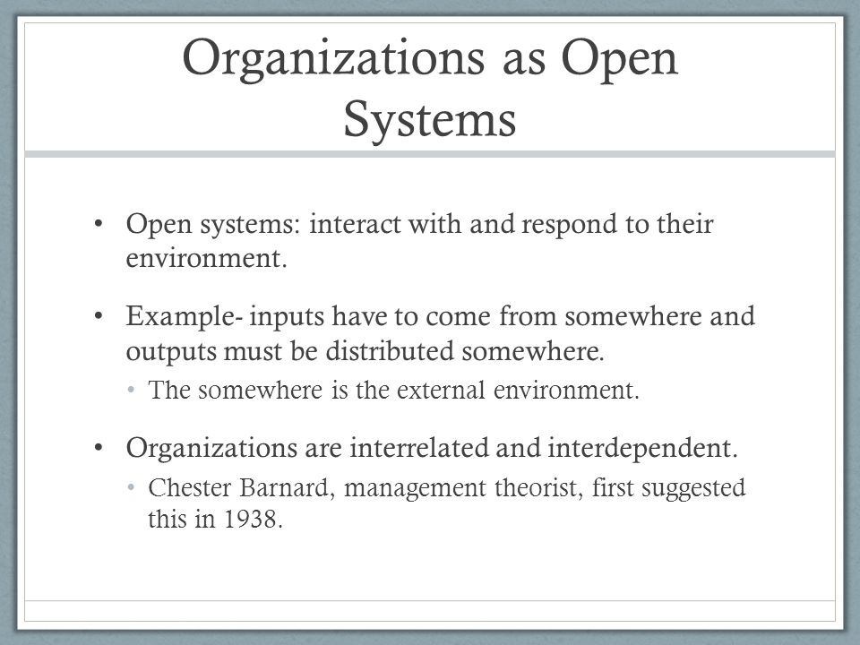 organizations as open systems Allowing a system to be open ultimately sustains growth and serves its parent   examples of open systems: business organization, hospital system, college or.