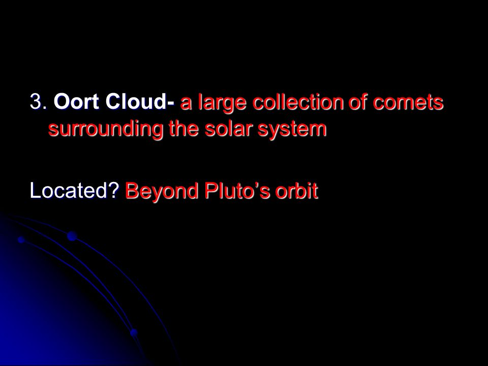 3. Oort Cloud- a large collection of comets surrounding the solar system