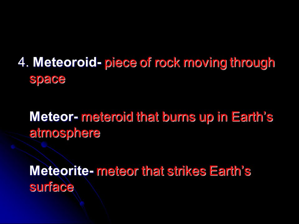 4. Meteoroid- piece of rock moving through space