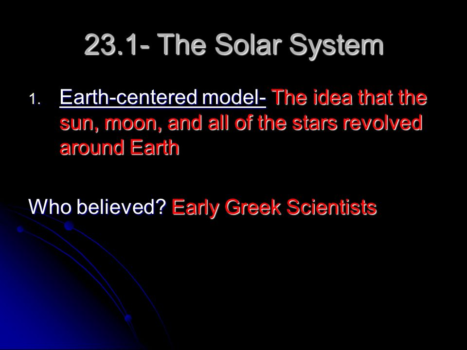 23.1- The Solar System Earth-centered model- The idea that the sun, moon, and all of the stars revolved around Earth.